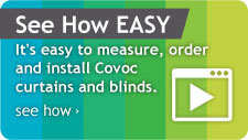 See How EASY: It's easy to measure, order and install Covoc curtains and blinds.